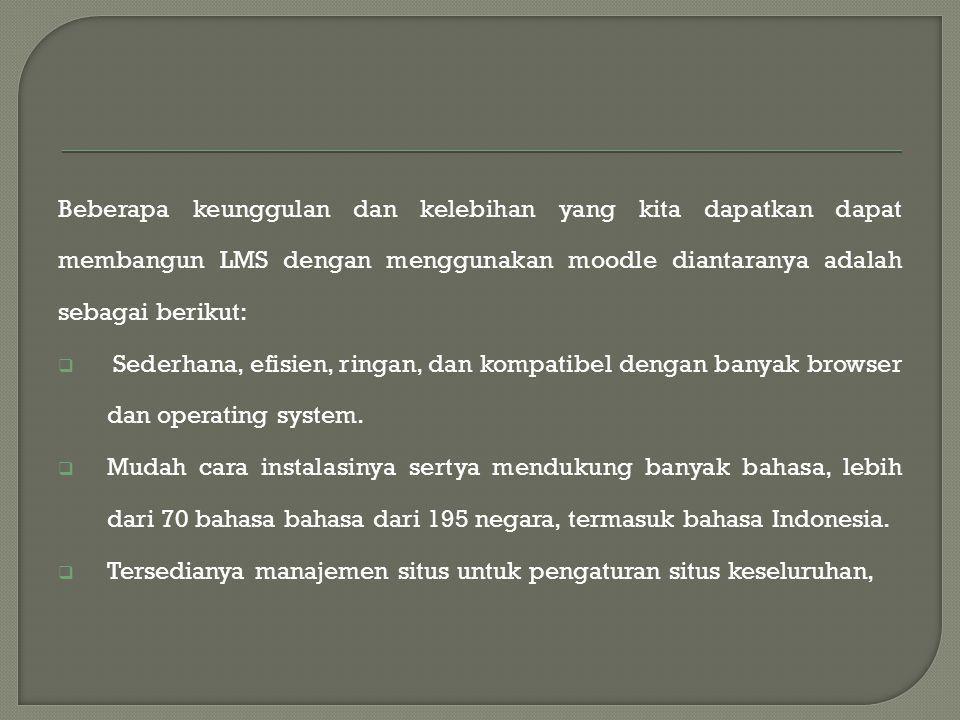 Beberapa keunggulan dan kelebihan yang kita dapatkan dapat membangun LMS dengan menggunakan moodle diantaranya adalah sebagai berikut:  Sederhana, efisien, ringan, dan kompatibel dengan banyak browser dan operating system.
