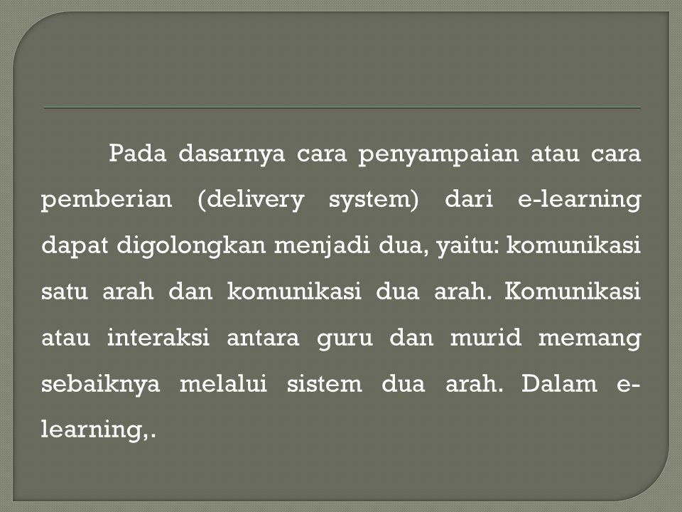 Pada dasarnya cara penyampaian atau cara pemberian (delivery system) dari e-learning dapat digolongkan menjadi dua, yaitu: komunikasi satu arah dan komunikasi dua arah.