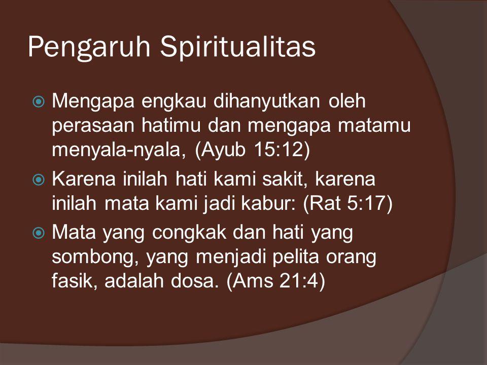 Pengaruh Spiritualitas  Mengapa engkau dihanyutkan oleh perasaan hatimu dan mengapa matamu menyala-nyala, (Ayub 15:12)  Karena inilah hati kami saki