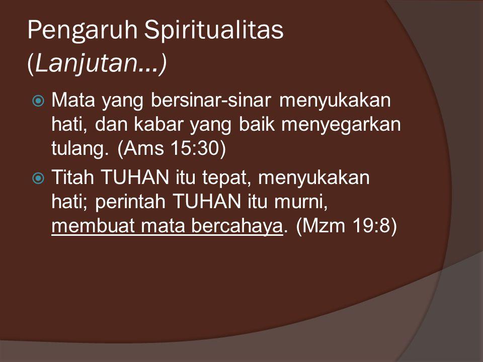 Pengaruh Spiritualitas (Lanjutan…)  Mata yang bersinar-sinar menyukakan hati, dan kabar yang baik menyegarkan tulang. (Ams 15:30)  Titah TUHAN itu t
