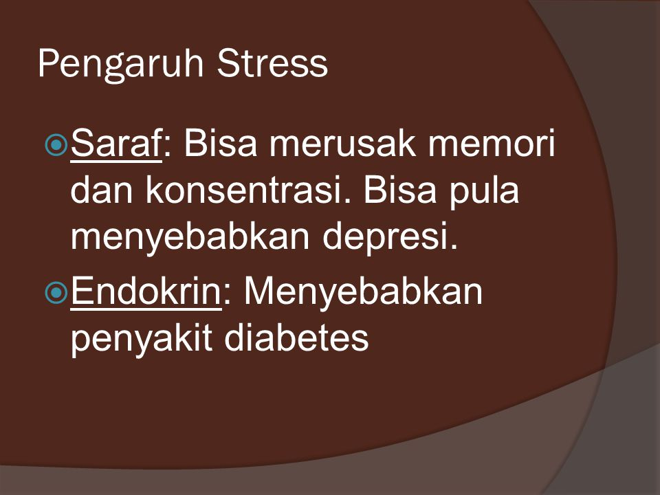 Pengaruh Stress  Saraf: Bisa merusak memori dan konsentrasi. Bisa pula menyebabkan depresi.  Endokrin: Menyebabkan penyakit diabetes