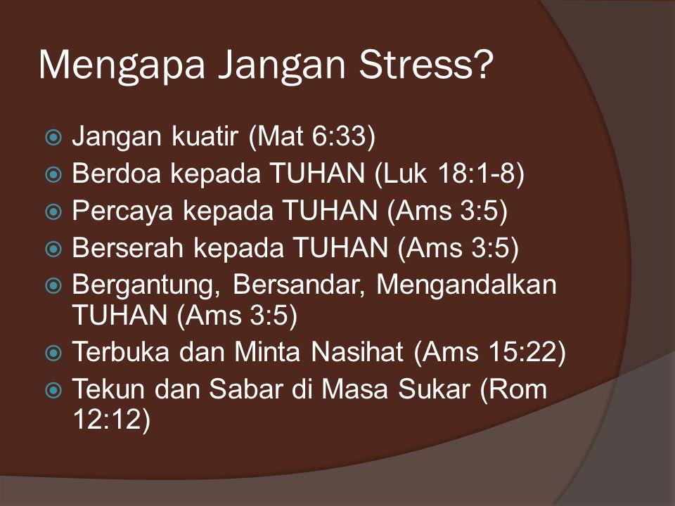 Mengapa Jangan Stress?  Jangan kuatir (Mat 6:33)  Berdoa kepada TUHAN (Luk 18:1-8)  Percaya kepada TUHAN (Ams 3:5)  Berserah kepada TUHAN (Ams 3:5