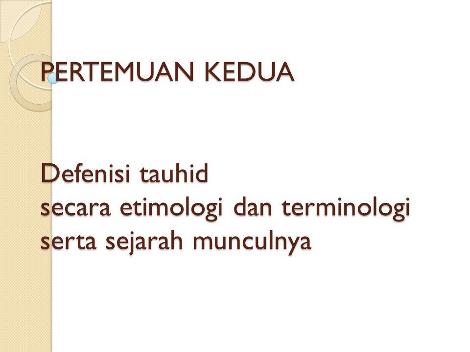 DEFENISI SECARA ETIMOLOGI Sesuai dengan asal kata Tauhid: wahhada – yuwahhidu - tauhidun Artinya: Menyatukan-Nya atau mengesakan-Nya.