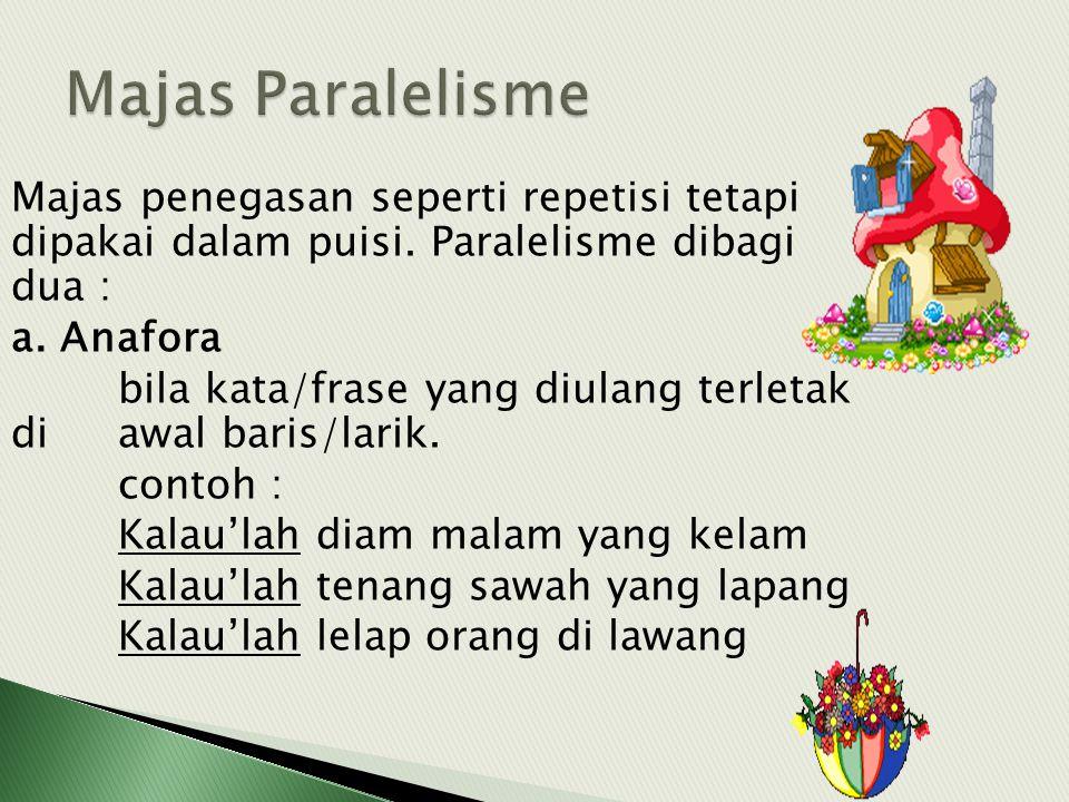 Majas penegasan seperti repetisi tetapi dipakai dalam puisi. Paralelisme dibagi dua : a. Anafora bila kata/frase yang diulang terletak di awal baris/l