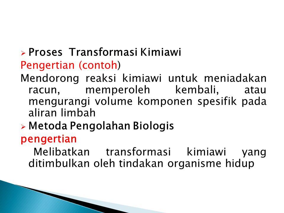  Proses Transformasi Kimiawi Pengertian (contoh) Mendorong reaksi kimiawi untuk meniadakan racun, memperoleh kembali, atau mengurangi volume komponen