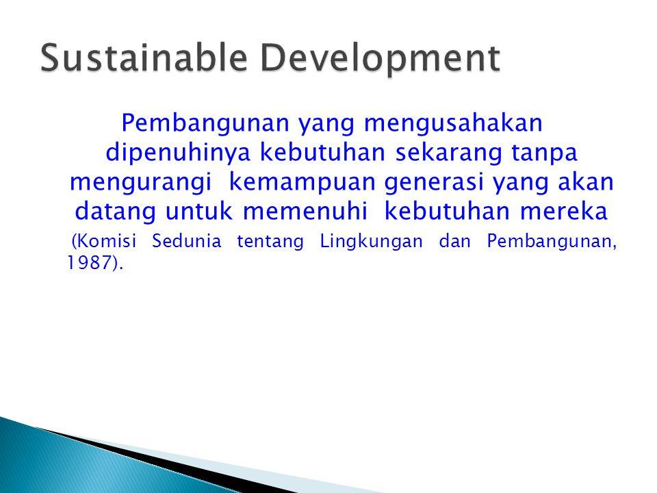 Pembangunan yang mengusahakan dipenuhinya kebutuhan sekarang tanpa mengurangi kemampuan generasi yang akan datang untuk memenuhi kebutuhan mereka (Kom