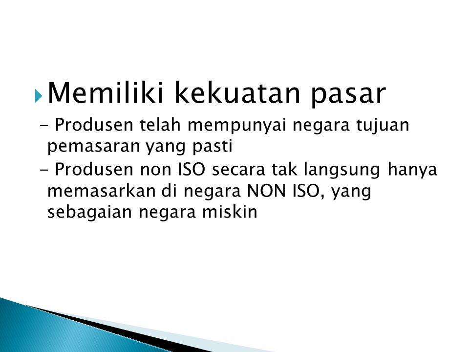  Memiliki kekuatan pasar - Produsen telah mempunyai negara tujuan pemasaran yang pasti - Produsen non ISO secara tak langsung hanya memasarkan di neg