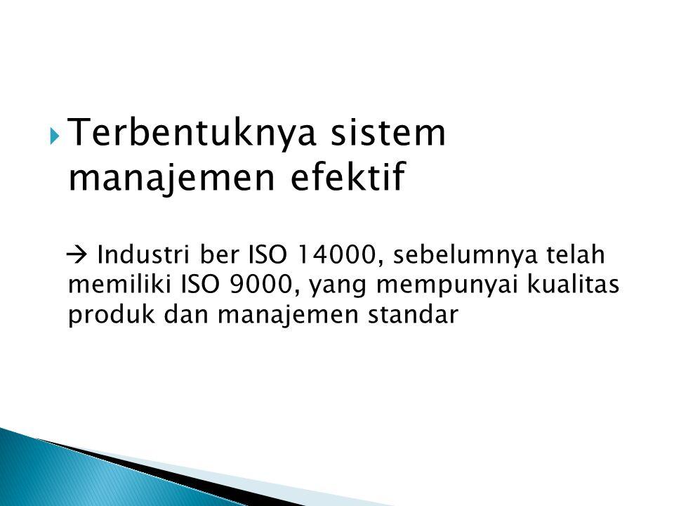  Terbentuknya sistem manajemen efektif  Industri ber ISO 14000, sebelumnya telah memiliki ISO 9000, yang mempunyai kualitas produk dan manajemen sta