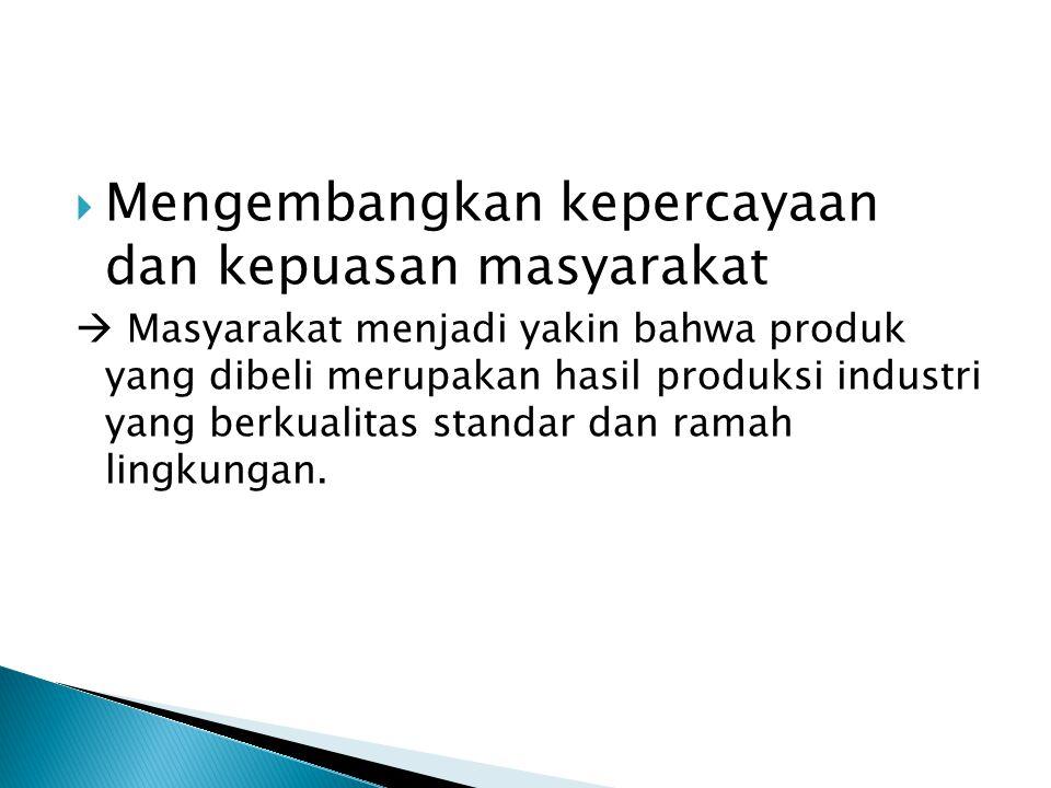  Mengembangkan kepercayaan dan kepuasan masyarakat  Masyarakat menjadi yakin bahwa produk yang dibeli merupakan hasil produksi industri yang berkual