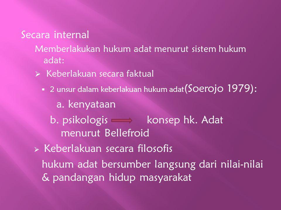 Secara internal Memberlakukan hukum adat menurut sistem hukum adat:  Keberlakuan secara faktual  2 unsur dalam keberlakuan hukum adat (Soerojo 1979)