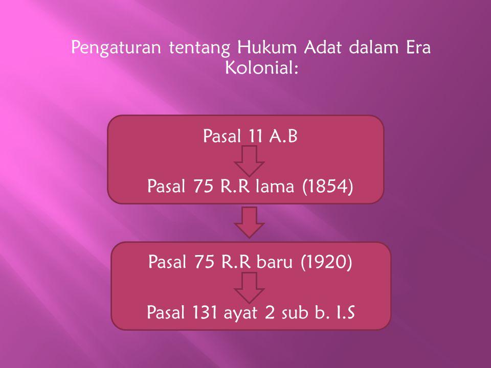 Pengaturan tentang Hukum Adat dalam Era Kolonial: Pasal 11 A.B Pasal 75 R.R lama (1854) Pasal 75 R.R baru (1920) Pasal 131 ayat 2 sub b. I.S
