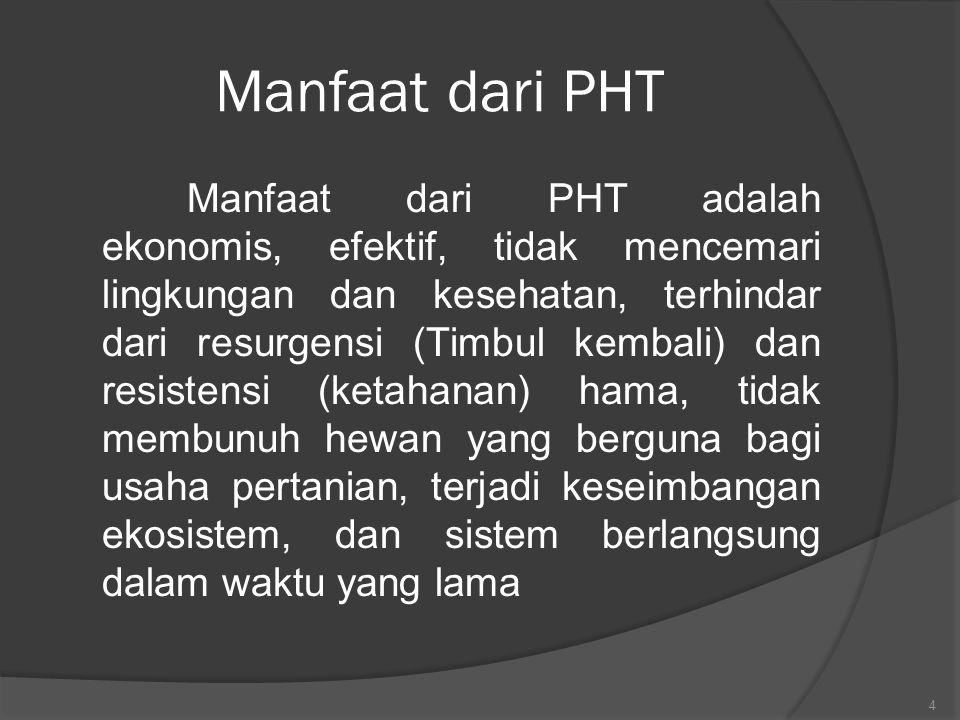 Manfaat dari PHT Manfaat dari PHT adalah ekonomis, efektif, tidak mencemari lingkungan dan kesehatan, terhindar dari resurgensi (Timbul kembali) dan r