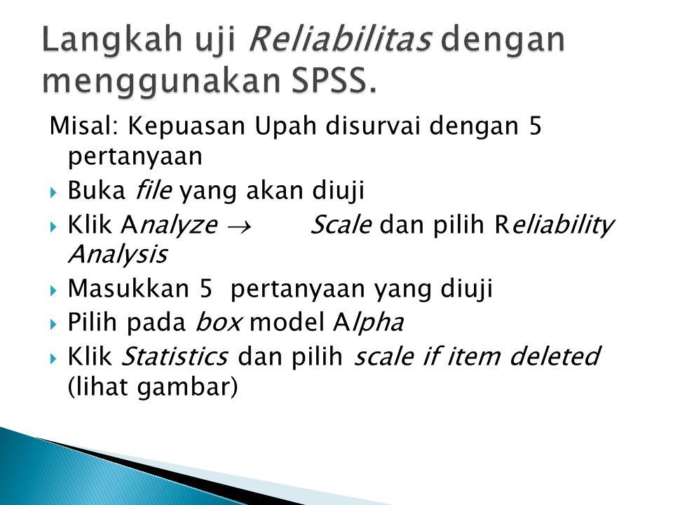 Misal: Kepuasan Upah disurvai dengan 5 pertanyaan  Buka file yang akan diuji  Klik Analyze  Scale dan pilih Reliability Analysis  Masukkan 5 pertanyaan yang diuji  Pilih pada box model Alpha  Klik Statistics dan pilih scale if item deleted (lihat gambar)