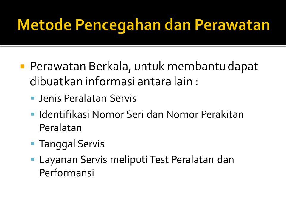  Perawatan Berkala, untuk membantu dapat dibuatkan informasi antara lain :  Jenis Peralatan Servis  Identifikasi Nomor Seri dan Nomor Perakitan Peralatan  Tanggal Servis  Layanan Servis meliputi Test Peralatan dan Performansi