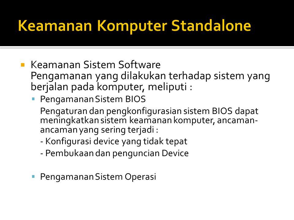  Keamanan Sistem Software Pengamanan yang dilakukan terhadap sistem yang berjalan pada komputer, meliputi :  Pengamanan Sistem BIOS Pengaturan dan pengkonfigurasian sistem BIOS dapat meningkatkan sistem keamanan komputer, ancaman- ancaman yang sering terjadi : - Konfigurasi device yang tidak tepat - Pembukaan dan penguncian Device  Pengamanan Sistem Operasi