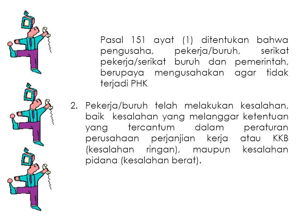 Pasal 151 ayat (1) ditentukan bahwa pengusaha, pekerja/buruh, serikat pekerja/serikat buruh dan pemerintah, berupaya mengusahakan agar tidak terjadi P