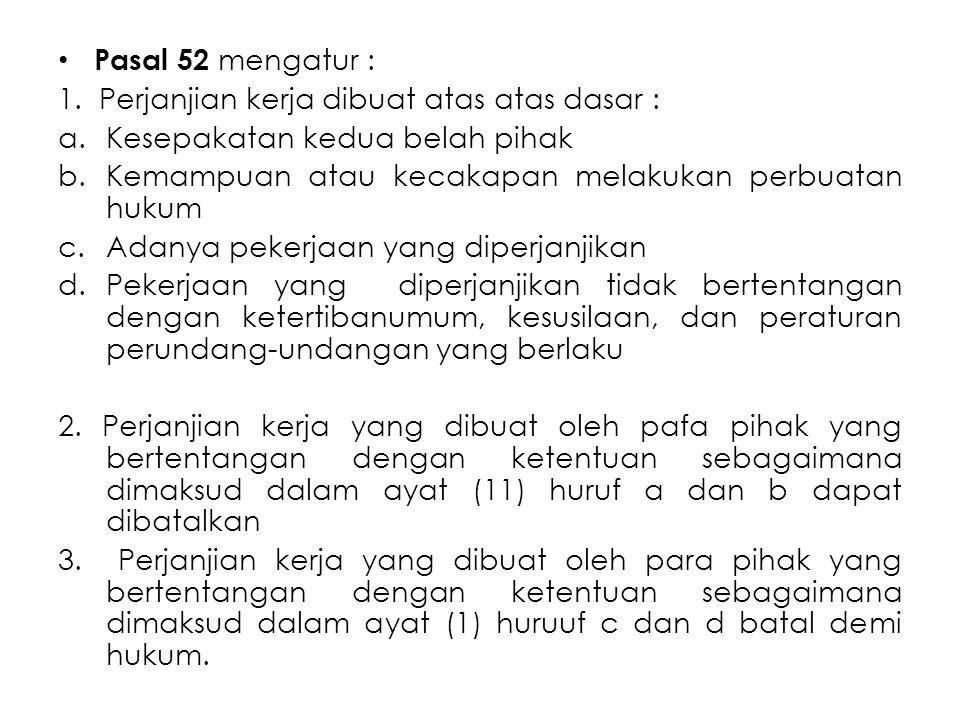 Pasal 52 mengatur : 1. Perjanjian kerja dibuat atas atas dasar : a.Kesepakatan kedua belah pihak b.Kemampuan atau kecakapan melakukan perbuatan hukum