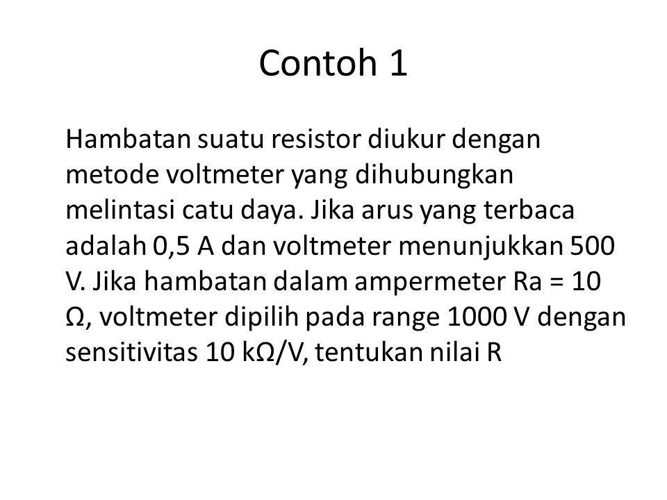 Contoh 1 Hambatan suatu resistor diukur dengan metode voltmeter yang dihubungkan melintasi catu daya. Jika arus yang terbaca adalah 0,5 A dan voltmete