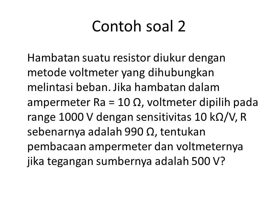 Contoh soal 2 Hambatan suatu resistor diukur dengan metode voltmeter yang dihubungkan melintasi beban. Jika hambatan dalam ampermeter Ra = 10 Ω, voltm