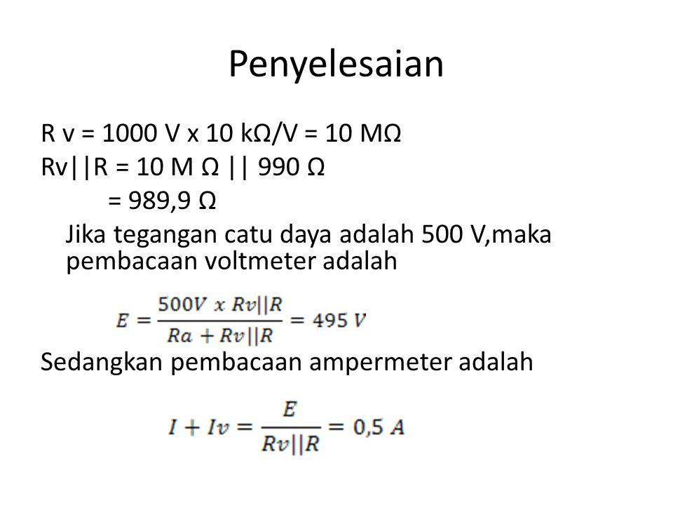 Penyelesaian R v = 1000 V x 10 kΩ/V = 10 MΩ Rv||R = 10 M Ω || 990 Ω = 989,9 Ω Jika tegangan catu daya adalah 500 V,maka pembacaan voltmeter adalah Sed