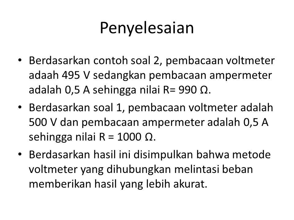 Penyelesaian Berdasarkan contoh soal 2, pembacaan voltmeter adaah 495 V sedangkan pembacaan ampermeter adalah 0,5 A sehingga nilai R= 990 Ω. Berdasark