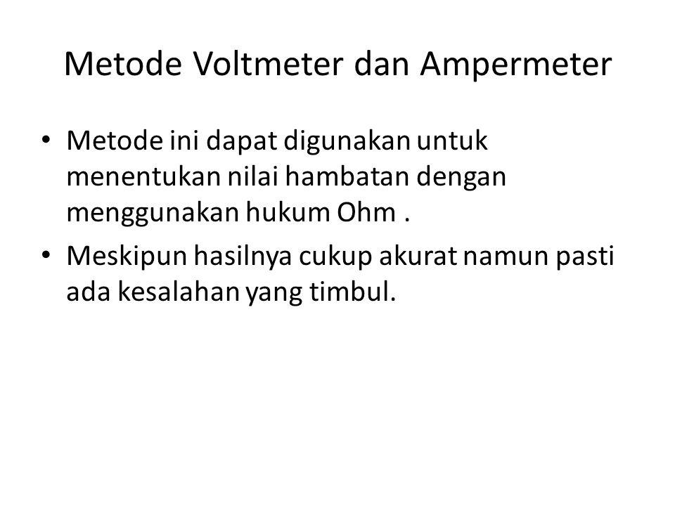 Metode Voltmeter dan Ampermeter Metode ini dapat digunakan untuk menentukan nilai hambatan dengan menggunakan hukum Ohm. Meskipun hasilnya cukup akura