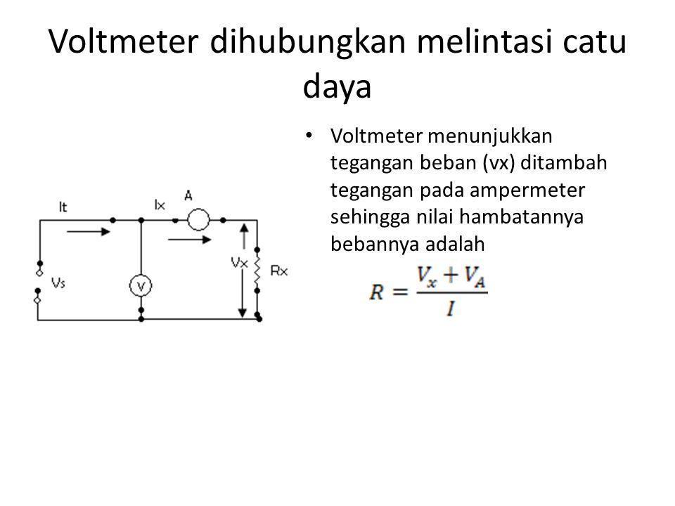 Voltmeter dihubungkan melintasi catu daya Voltmeter menunjukkan tegangan beban (vx) ditambah tegangan pada ampermeter sehingga nilai hambatannya beban