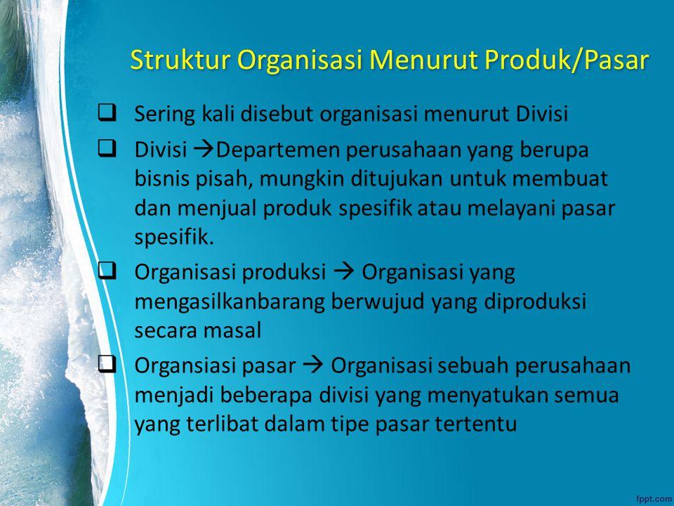 Struktur Organisasi Menurut Produk/Pasar  Sering kali disebut organisasi menurut Divisi  Divisi  Departemen perusahaan yang berupa bisnis pisah, mu