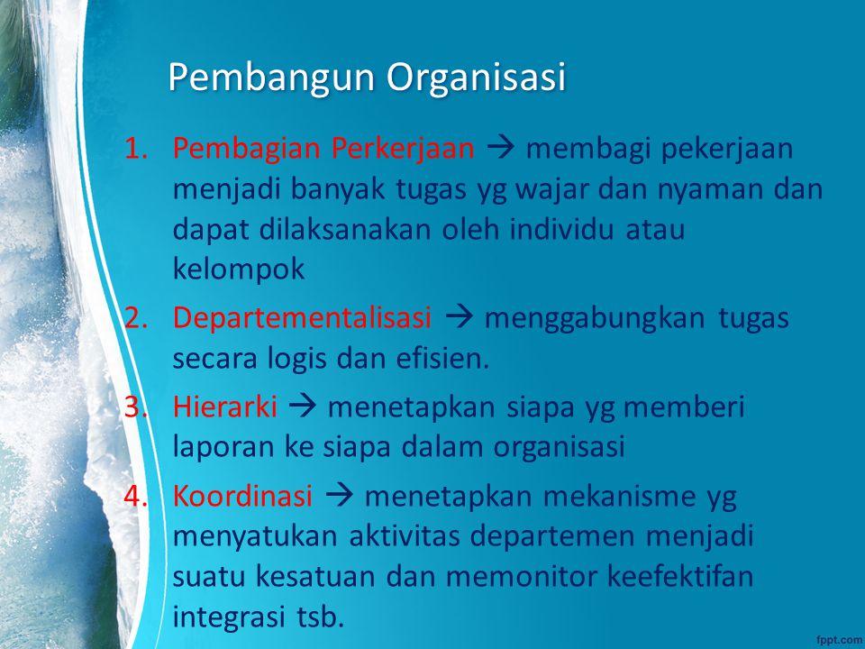 Pembangun Organisasi 1.Pembagian Perkerjaan  membagi pekerjaan menjadi banyak tugas yg wajar dan nyaman dan dapat dilaksanakan oleh individu atau kel