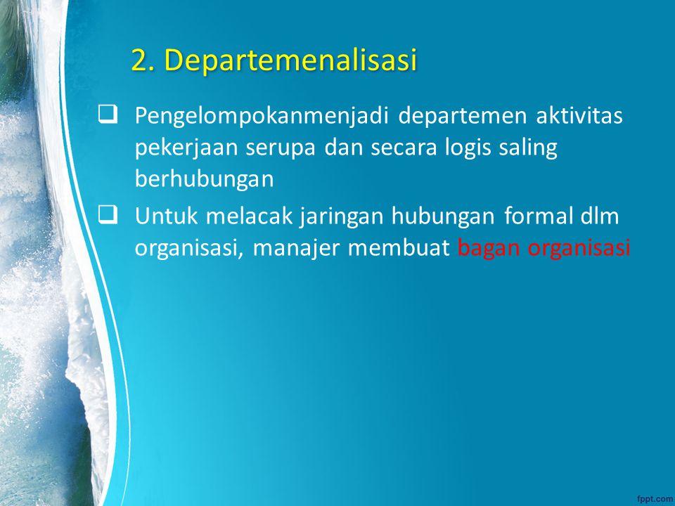 2. Departemenalisasi  Pengelompokanmenjadi departemen aktivitas pekerjaan serupa dan secara logis saling berhubungan  Untuk melacak jaringan hubunga