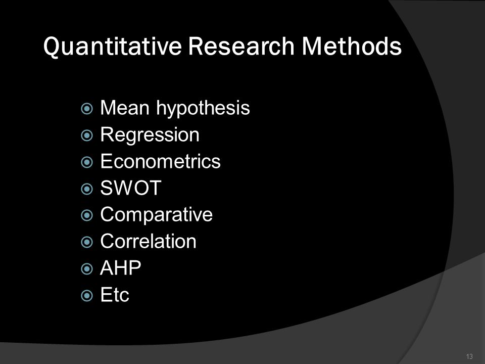Quantitative Research Methods  Mean hypothesis  Regression  Econometrics  SWOT  Comparative  Correlation  AHP  Etc 13