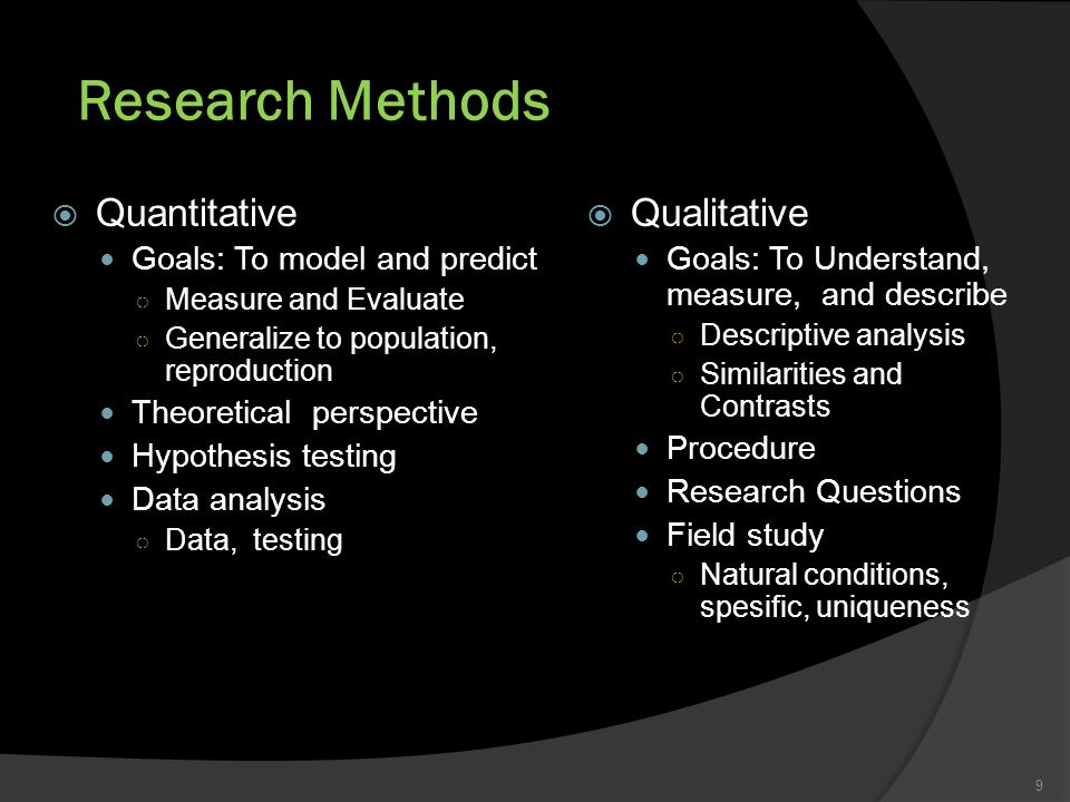 Research Methods 9  Qualitative Goals: To Understand, measure, and describe ○ Descriptive analysis ○ Similarities and Contrasts Procedure Research Questions Field study ○ Natural conditions, spesific, uniqueness  Quantitative Goals: To model and predict ○ Measure and Evaluate ○ Generalize to population, reproduction Theoretical perspective Hypothesis testing Data analysis ○ Data, testing