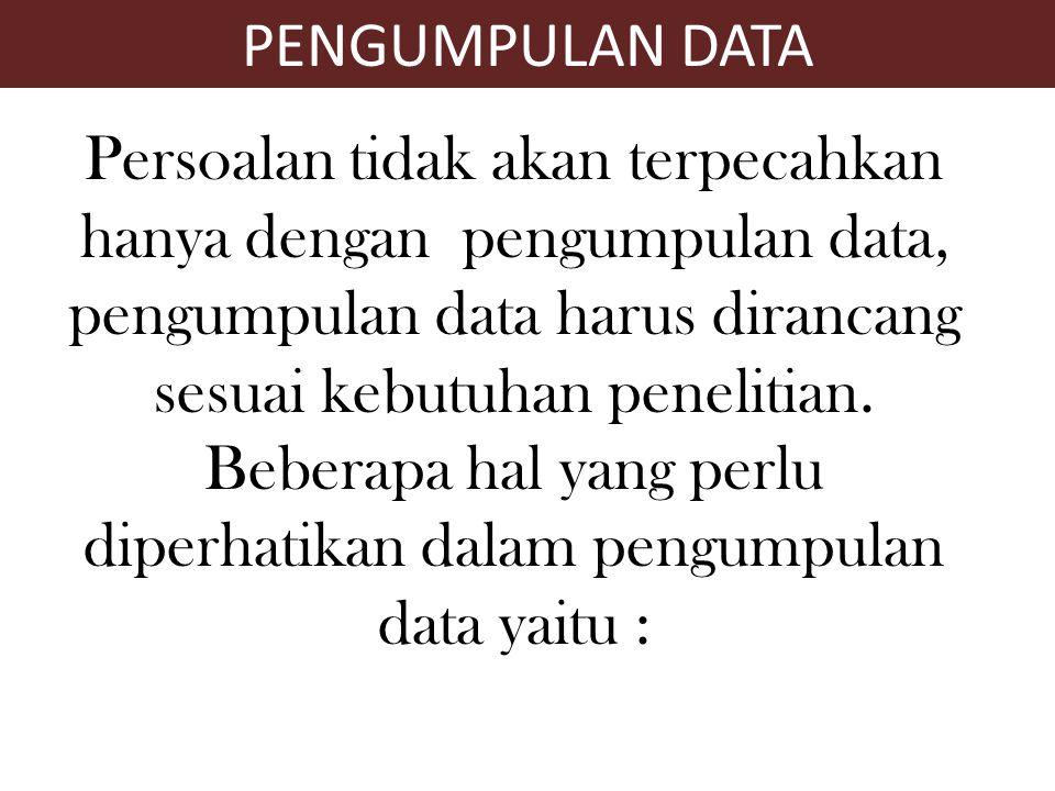 Persoalan tidak akan terpecahkan hanya dengan pengumpulan data, pengumpulan data harus dirancang sesuai kebutuhan penelitian. Beberapa hal yang perlu