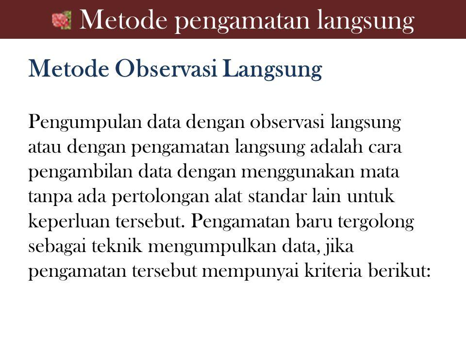 Metode pengamatan langsung Metode Observasi Langsung Pengumpulan data dengan observasi langsung atau dengan pengamatan langsung adalah cara pengambila