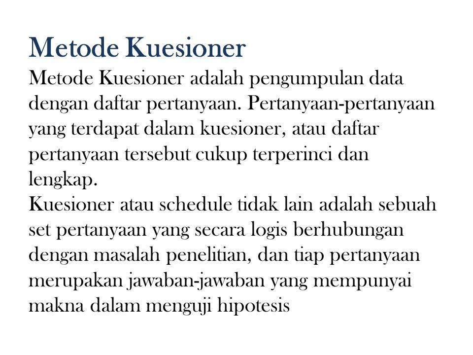 Metode Kuesioner Metode Kuesioner adalah pengumpulan data dengan daftar pertanyaan. Pertanyaan-pertanyaan yang terdapat dalam kuesioner, atau daftar p