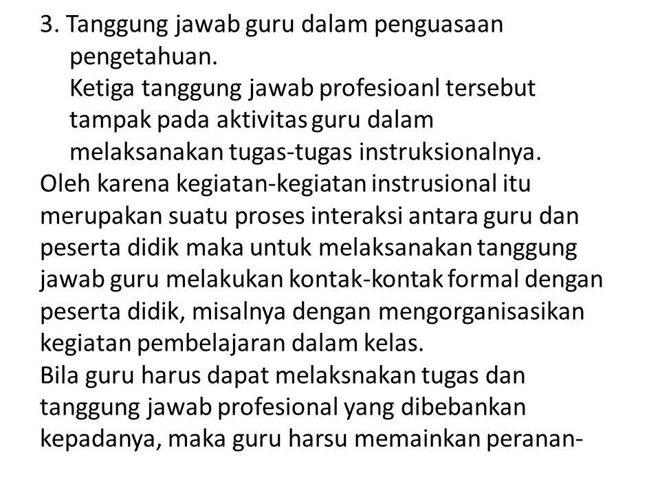 3. Tanggung jawab guru dalam penguasaan pengetahuan. Ketiga tanggung jawab profesioanl tersebut tampak pada aktivitas guru dalam melaksanakan tugas-tu