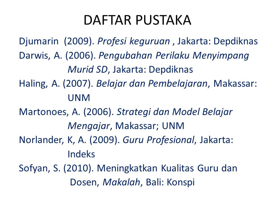 DAFTAR PUSTAKA Djumarin (2009). Profesi keguruan, Jakarta: Depdiknas Darwis, A. (2006). Pengubahan Perilaku Menyimpang Murid SD, Jakarta: Depdiknas Ha