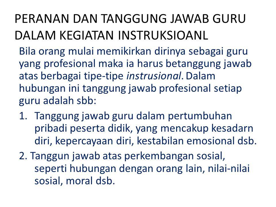 PERANAN DAN TANGGUNG JAWAB GURU DALAM KEGIATAN INSTRUKSIOANL Bila orang mulai memikirkan dirinya sebagai guru yang profesional maka ia harus betanggun