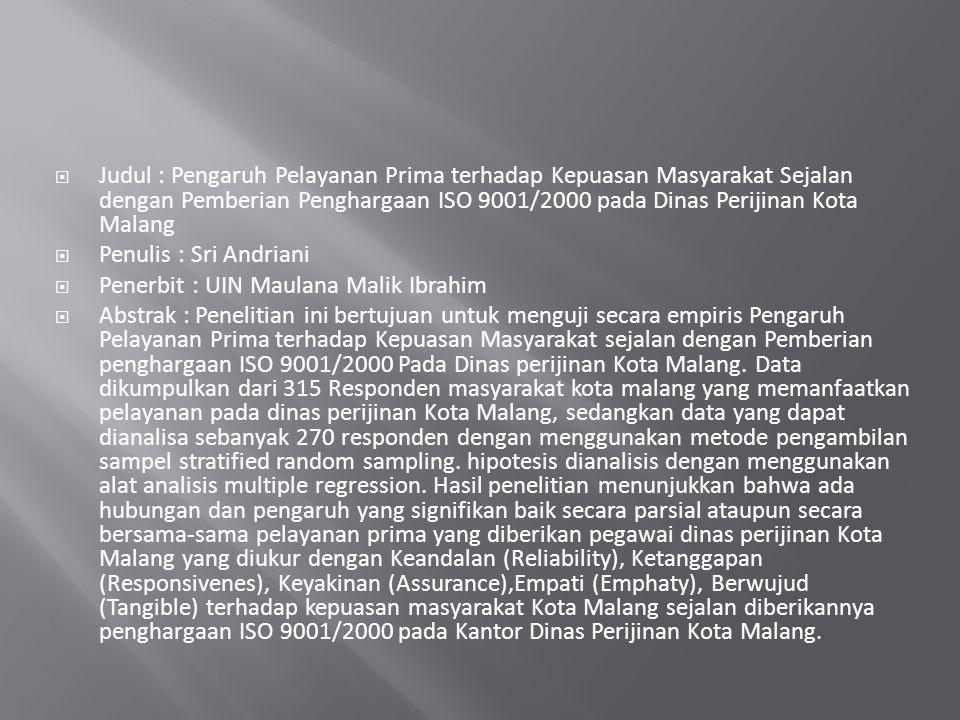  Judul : Pengaruh Pelayanan Prima terhadap Kepuasan Masyarakat Sejalan dengan Pemberian Penghargaan ISO 9001/2000 pada Dinas Perijinan Kota Malang  Penulis : Sri Andriani  Penerbit : UIN Maulana Malik Ibrahim  Abstrak : Penelitian ini bertujuan untuk menguji secara empiris Pengaruh Pelayanan Prima terhadap Kepuasan Masyarakat sejalan dengan Pemberian penghargaan ISO 9001/2000 Pada Dinas perijinan Kota Malang.