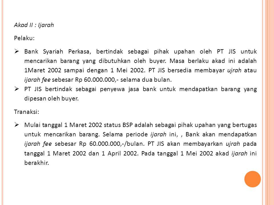 Akad II : Ijarah Pelaku:  Bank Syariah Perkasa, bertindak sebagai pihak upahan oleh PT JIS untuk mencarikan barang yang dibutuhkan oleh buyer. Masa b