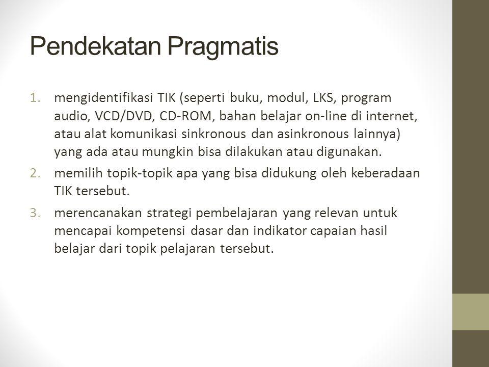Pendekatan Pragmatis 1.mengidentifikasi TIK (seperti buku, modul, LKS, program audio, VCD/DVD, CD-ROM, bahan belajar on-line di internet, atau alat komunikasi sinkronous dan asinkronous lainnya) yang ada atau mungkin bisa dilakukan atau digunakan.