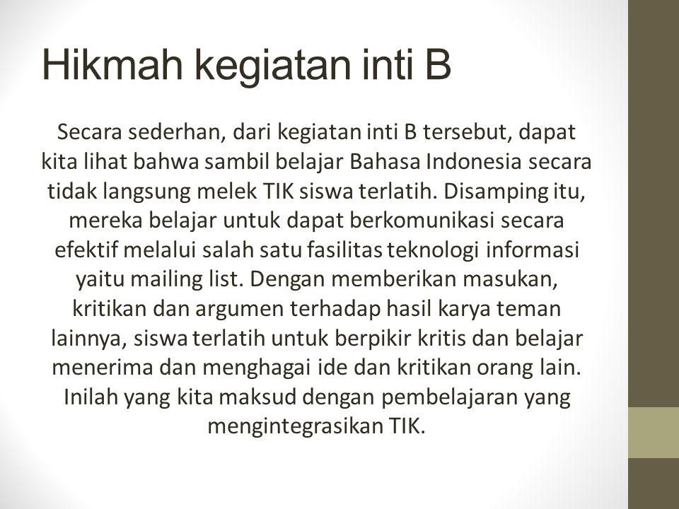 Hikmah kegiatan inti B Secara sederhan, dari kegiatan inti B tersebut, dapat kita lihat bahwa sambil belajar Bahasa Indonesia secara tidak langsung melek TIK siswa terlatih.