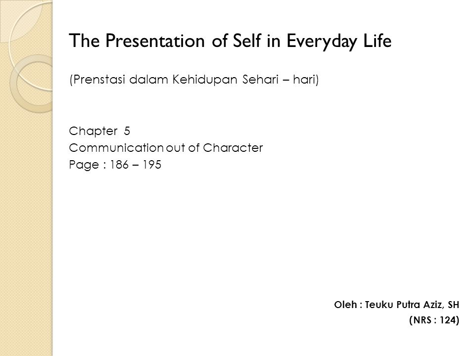The Presentation of Self in Everyday Life (Prenstasi dalam Kehidupan Sehari – hari) Chapter 5 Communication out of Character Page : 186 – 195 Oleh : Teuku Putra Aziz, SH (NRS : 124)