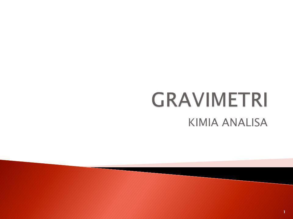  Analisis gravimetri adalah cara analisis kuantitatif berdasarkan berat tetap (berat konstan)-nya  Gravimetri adalah metode analisis kuantitatif unsur atau senyawa berdasarkan beratnya yang diawali dengan pengendapan dan diikuti dengan pemisahan dan pemanasan endapan dan diakhiri dengan penimbangan.