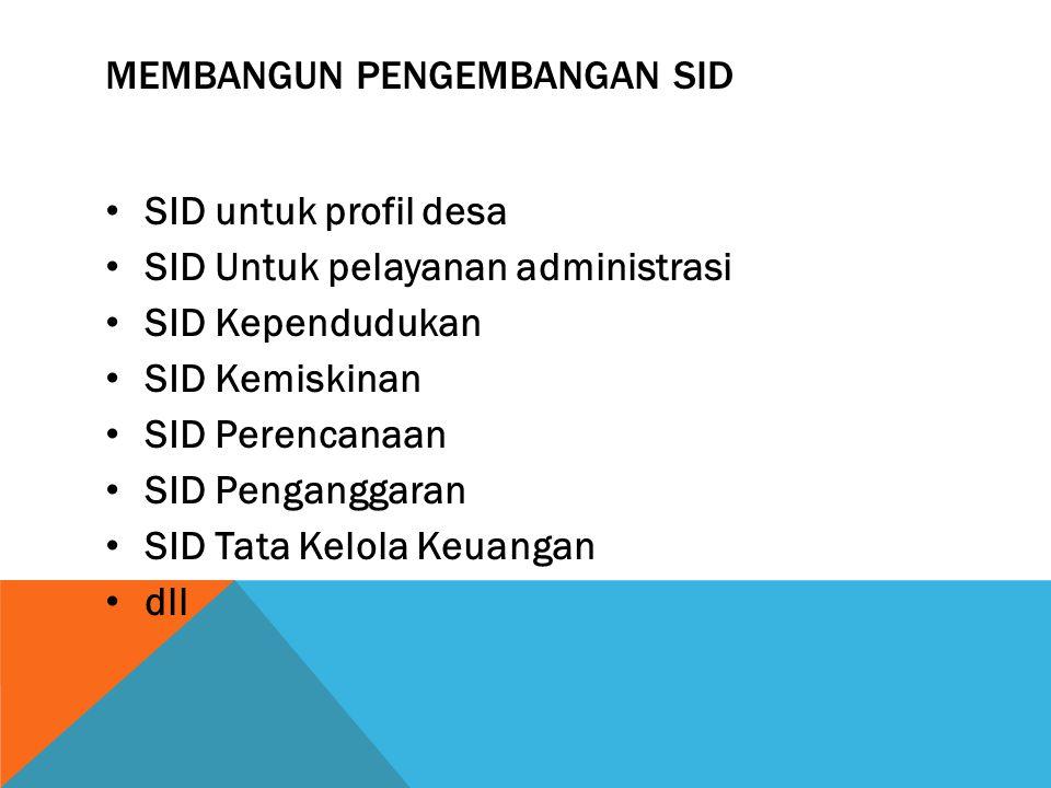 MEMBANGUN PENGEMBANGAN SID SID untuk profil desa SID Untuk pelayanan administrasi SID Kependudukan SID Kemiskinan SID Perencanaan SID Penganggaran SID