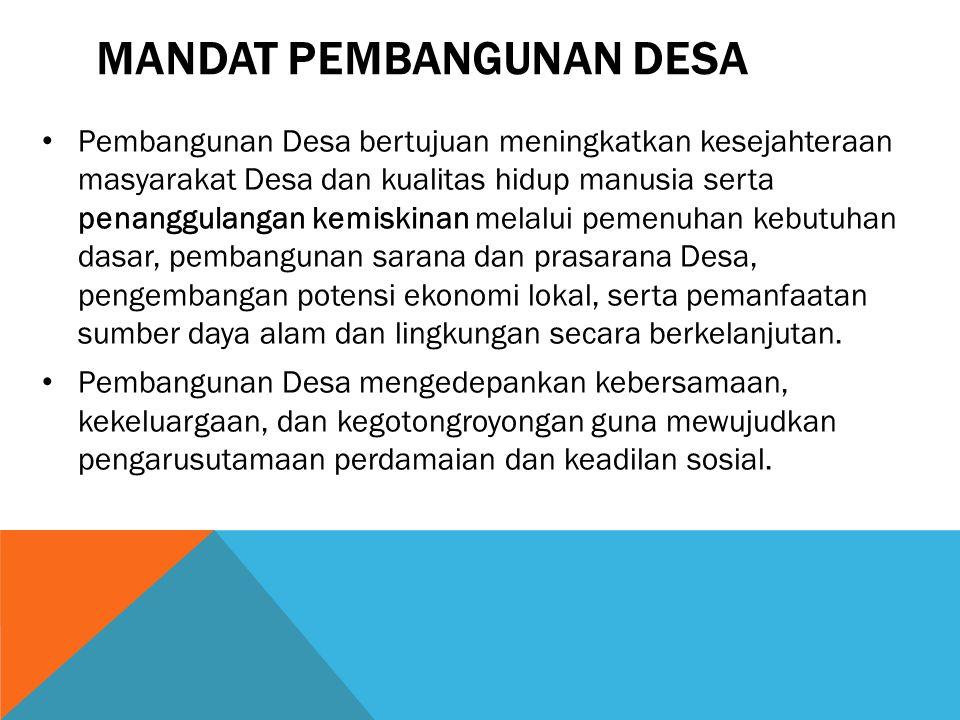 MANDAT PEMBANGUNAN DESA Pembangunan Desa bertujuan meningkatkan kesejahteraan masyarakat Desa dan kualitas hidup manusia serta penanggulangan kemiskin