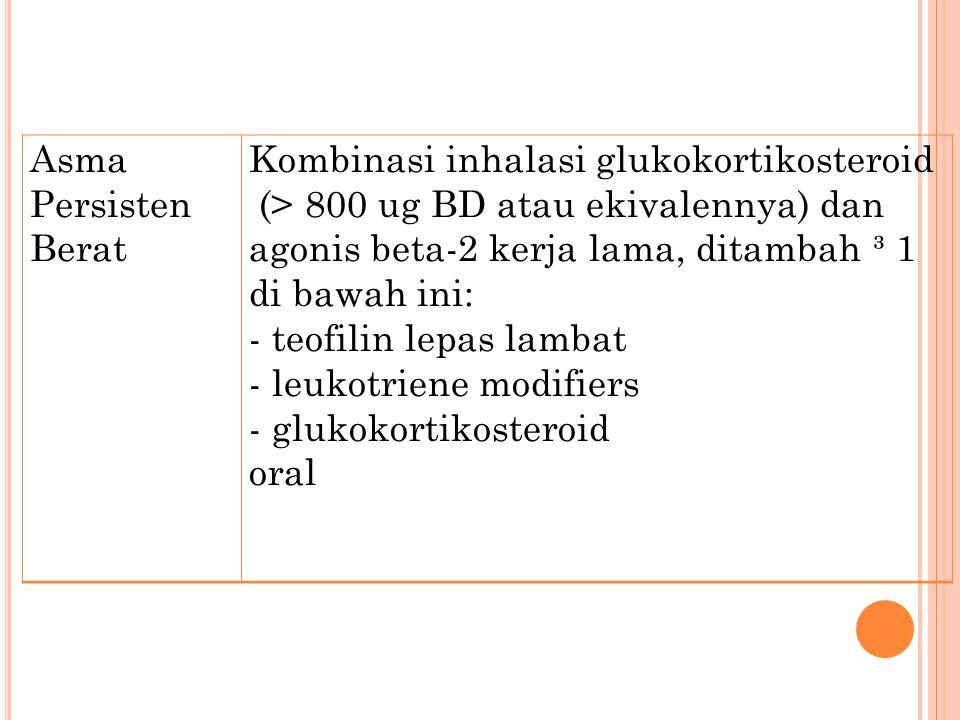 Asma Persisten Berat Kombinasi inhalasi glukokortikosteroid (> 800 ug BD atau ekivalennya) dan agonis beta-2 kerja lama, ditambah ³ 1 di bawah ini: - teofilin lepas lambat - leukotriene modifiers - glukokortikosteroid oral
