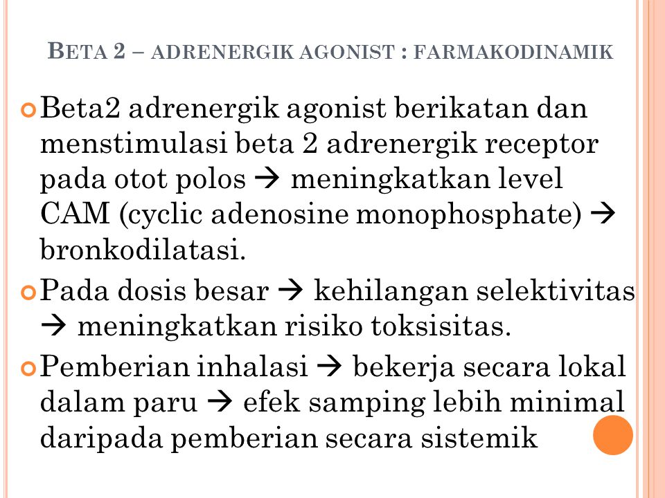 B ETA 2 – ADRENERGIK AGONIST : FARMAKODINAMIK Beta2 adrenergik agonist berikatan dan menstimulasi beta 2 adrenergik receptor pada otot polos  meningkatkan level CAM (cyclic adenosine monophosphate)  bronkodilatasi.
