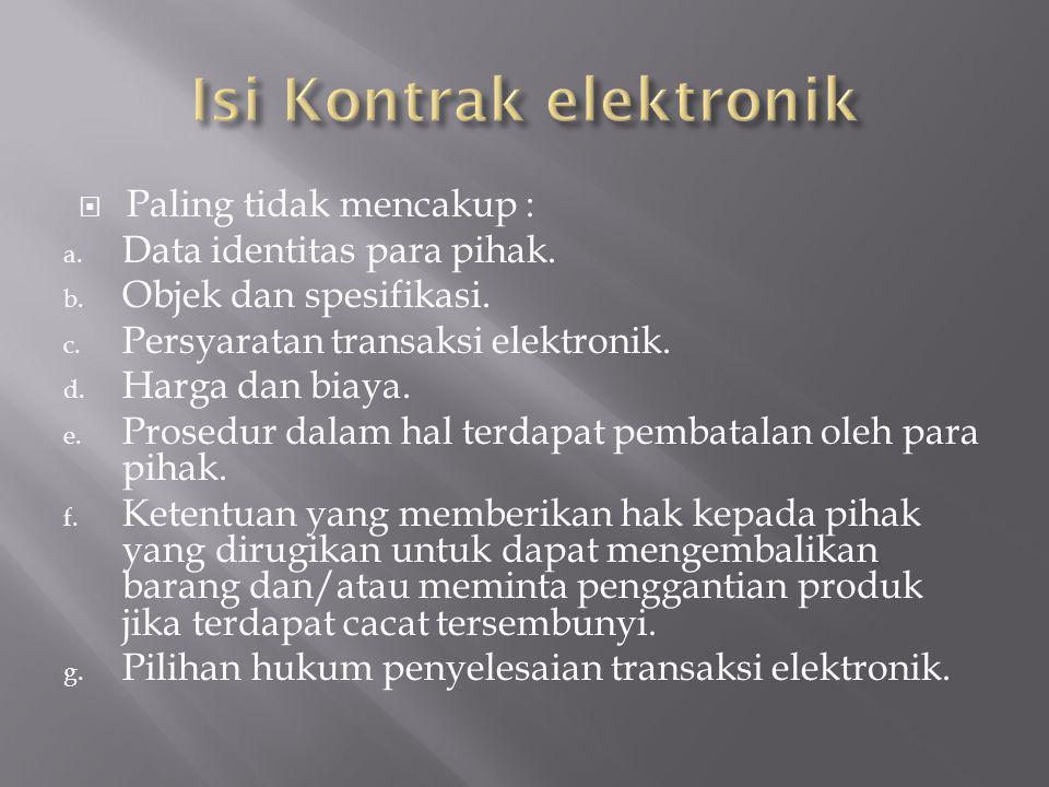  Paling tidak mencakup : a. Data identitas para pihak. b. Objek dan spesifikasi. c. Persyaratan transaksi elektronik. d. Harga dan biaya. e. Prosedur
