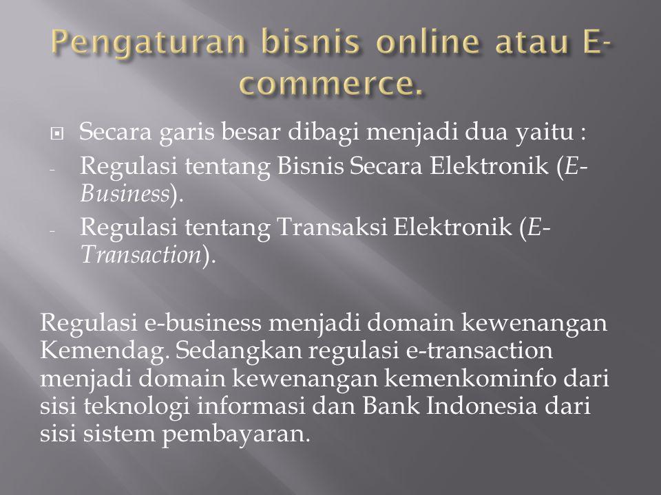  Secara garis besar dibagi menjadi dua yaitu : - Regulasi tentang Bisnis Secara Elektronik ( E- Business ). - Regulasi tentang Transaksi Elektronik (